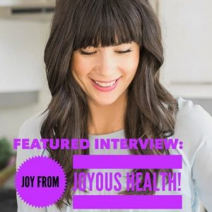 Looking to live a healthier lifestyle as a mom? Check out this guest interview with Joy from Joyous health where she gives her best tips!
